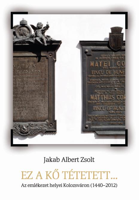Ez a kő tétetett... : Az emlékezet helyei Kolozsváron (1440-2012)